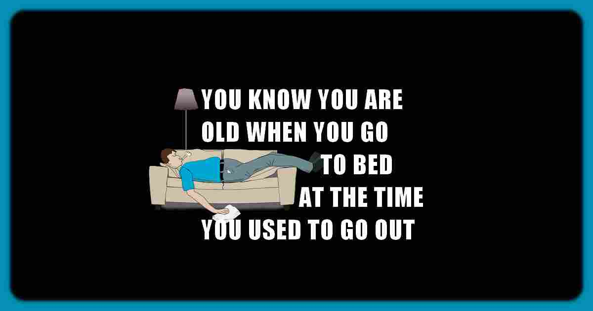 You know you're old when you go to bed at the time you used to go out.