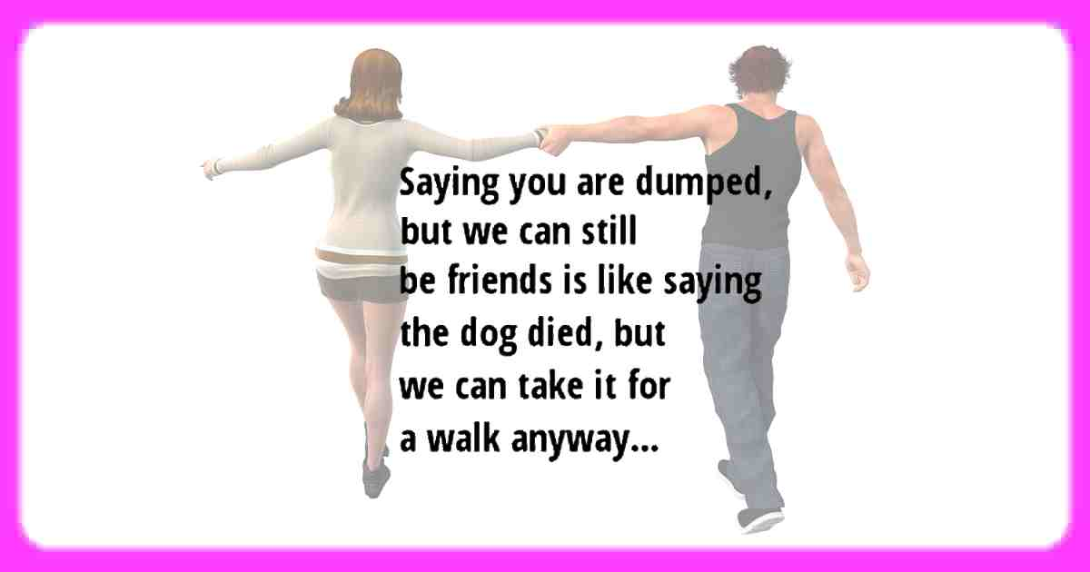 Saying you are dumped, but we can still be friends is like saying the dog died, but we can take him for a walk anyway.