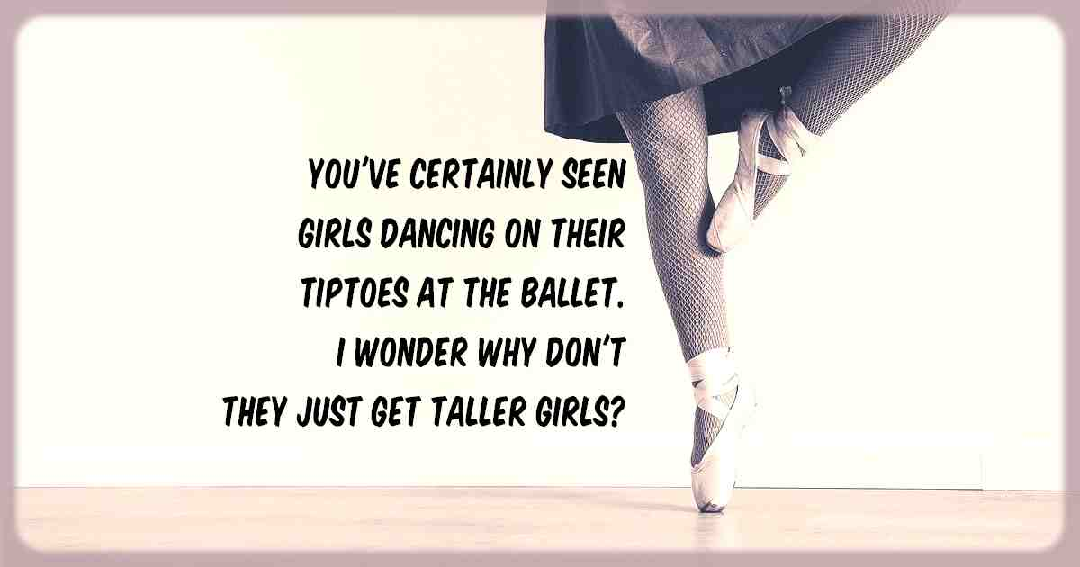 You've certainly seen girls dancing on their tiptoes at the ballet. I wonder why don't they just get taller girls?