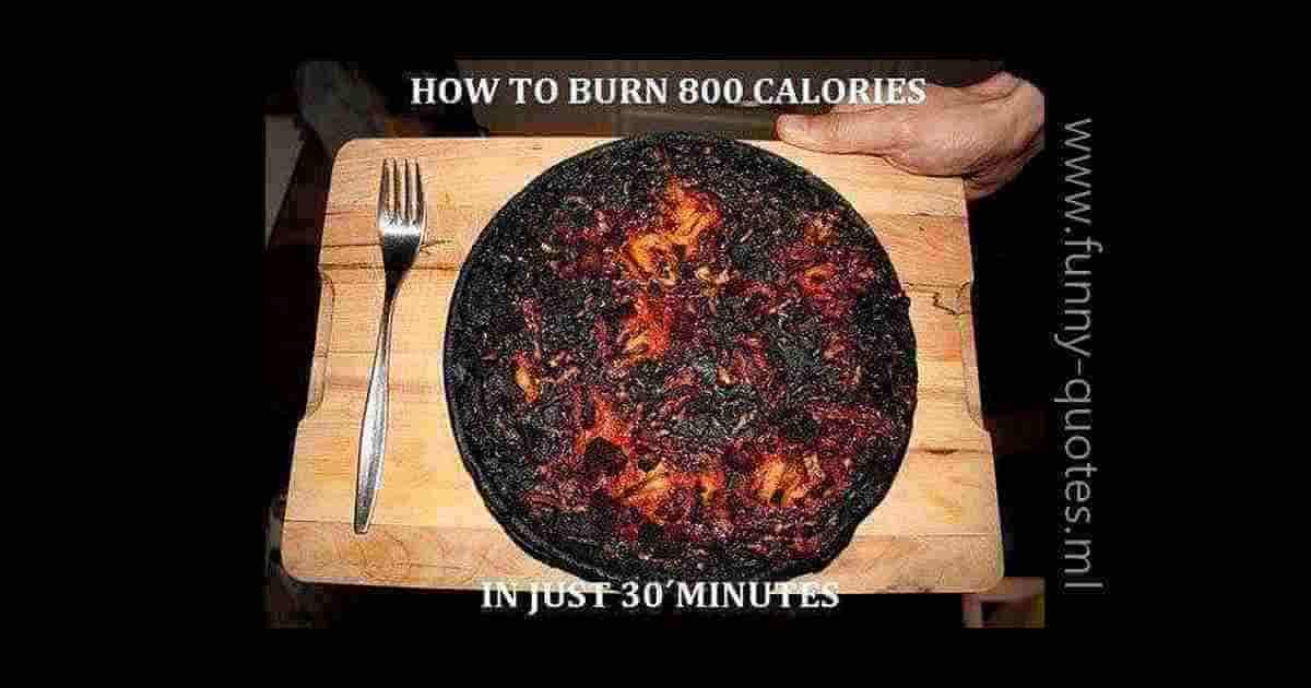 How to burn 800 calories in just 30 minutes. Burning the pizza you've put in the oven!
