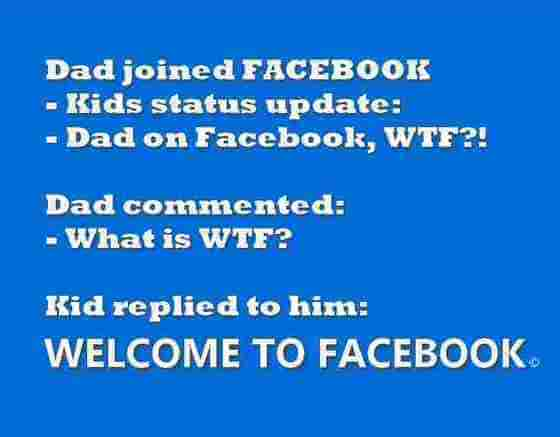DAD joined Facebook. Kids status update: Dad on Facebook, WTF?! DAD commented: What is WTF? KID replied: WELCOME TO FACEBOOK