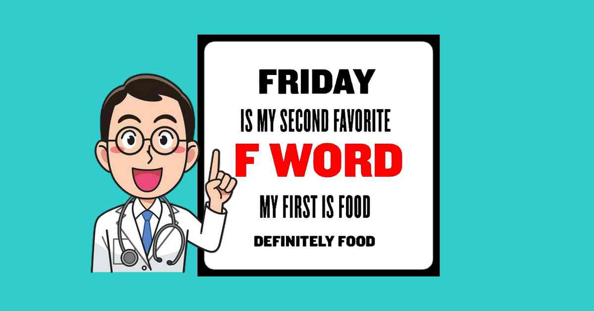 My favorite F word is food, fRIDAY IS SECOND.