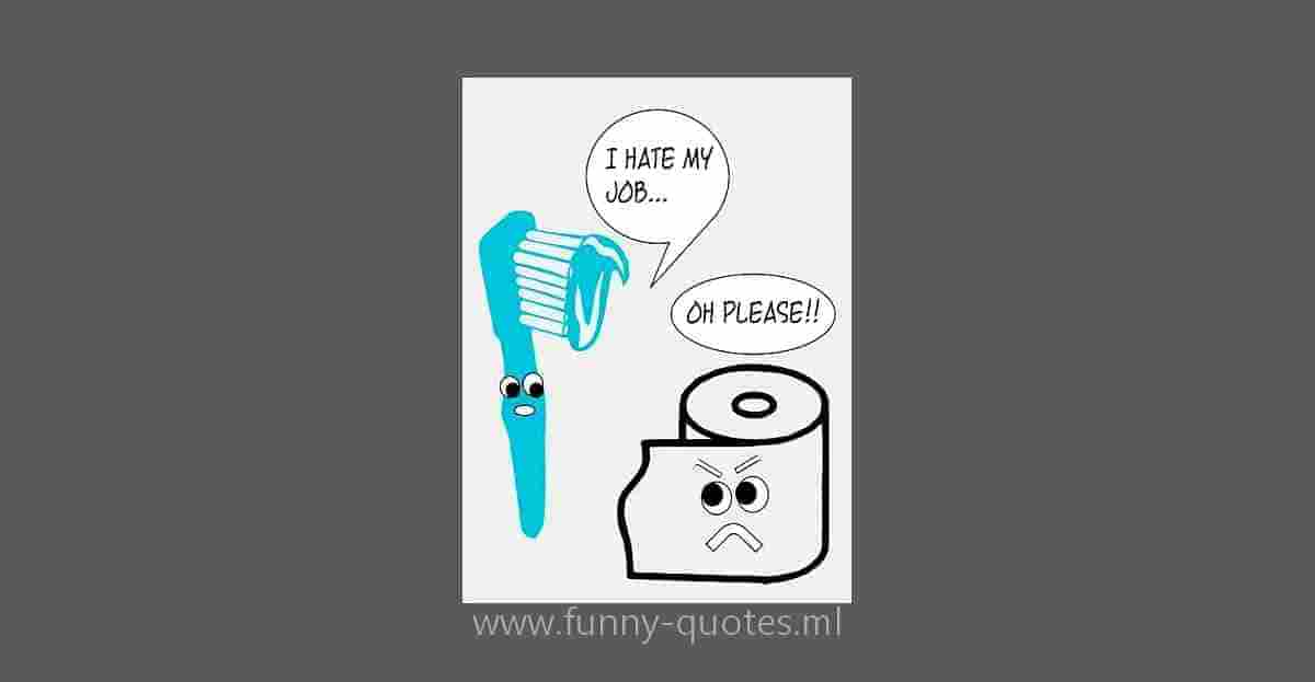 TOOTHBRUSH: I don't like my job... TOILET PAPER: OH PLEASE!!!