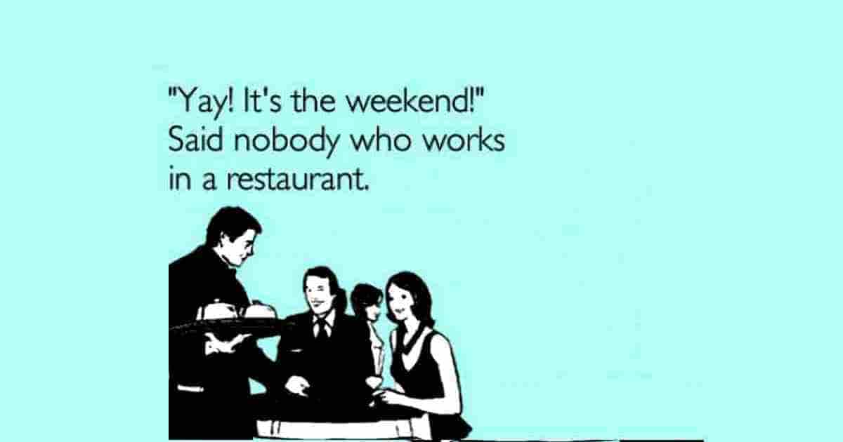 YAY! It's the weekend! Said nobody who works in a restaurant.