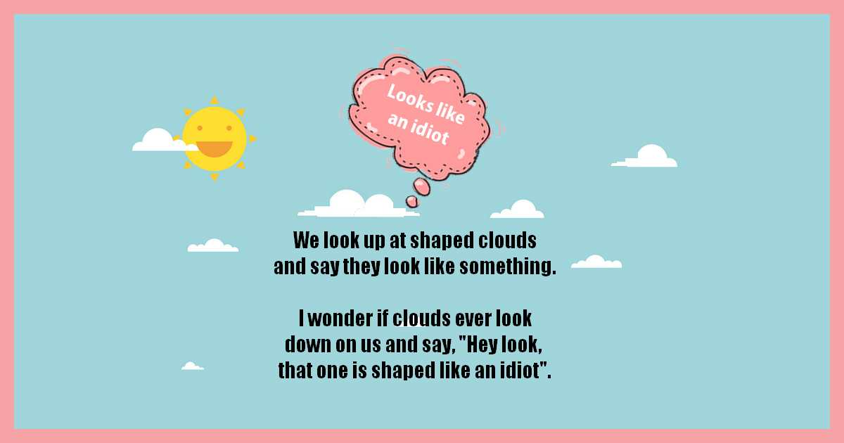We look up at shaped clouds and say they look like something. I wonder if clouds ever look down on us and say, Hey look, that one is shaped like an idiot.