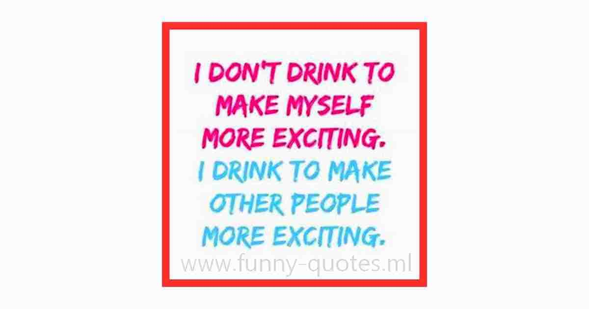 I don't drink to make myself more exciting.