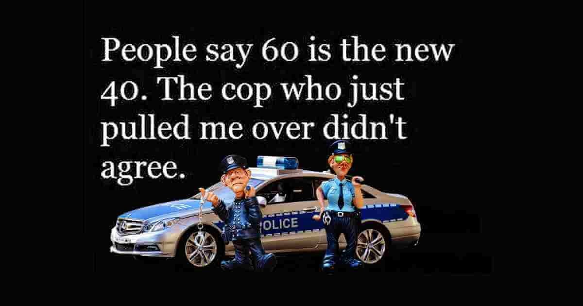 Many people say that 60 is the new 40. Well, the cop who pulled me over today didn't agree...