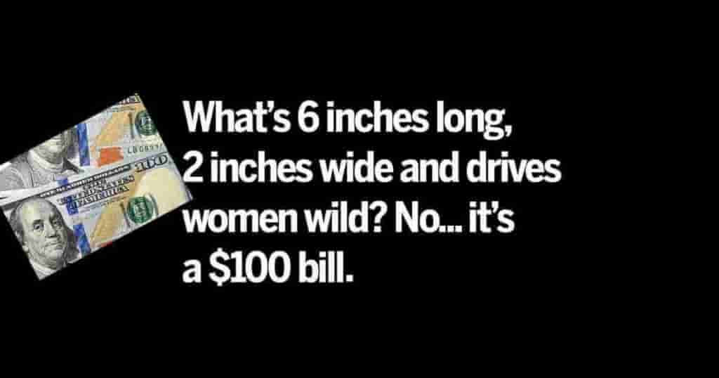 What is 6 inches long, 2 inches wide and drives women wild? I don't know what you're thinking but the answer is a $ 1OO dollar bill.