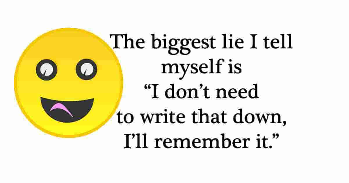 The BIGGEST LIE I always tell myself is: I don't need to write that down, I will remember it.