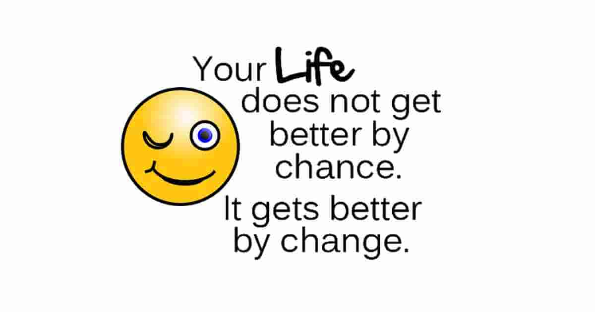 Life gets better by change.