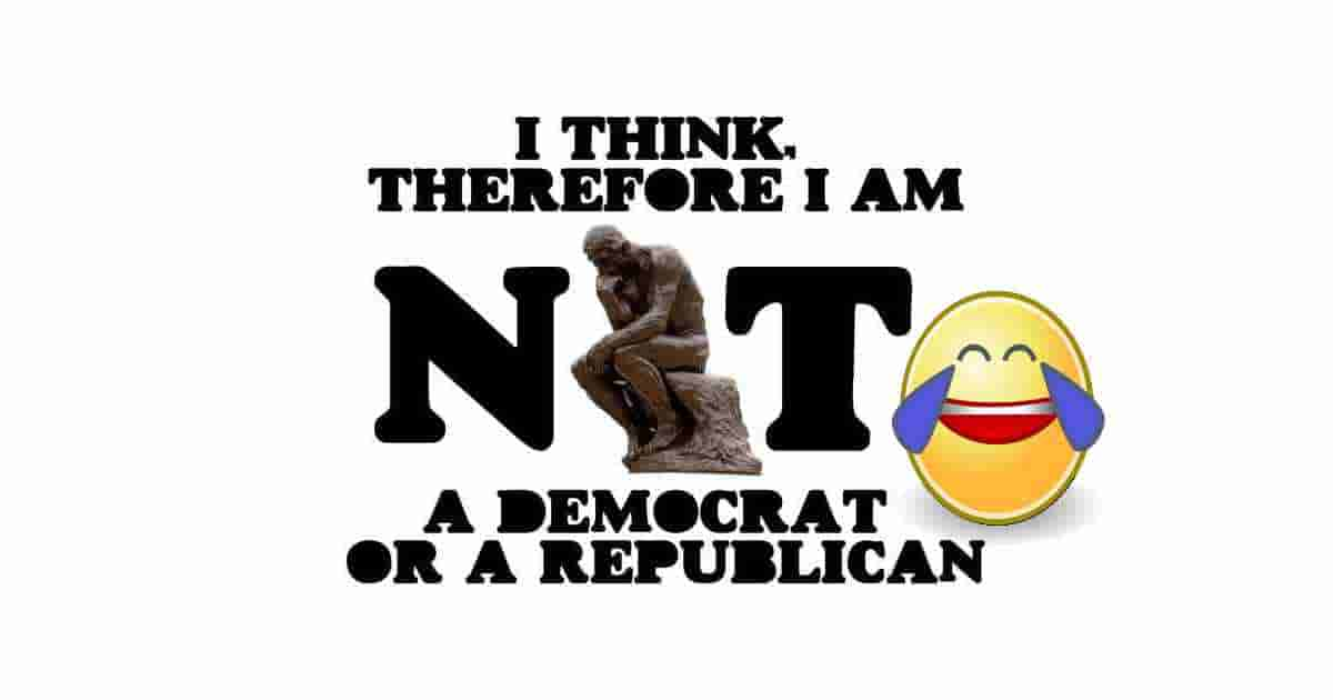 I THINK... therefore I'm neither a Democrat nor a Republican!