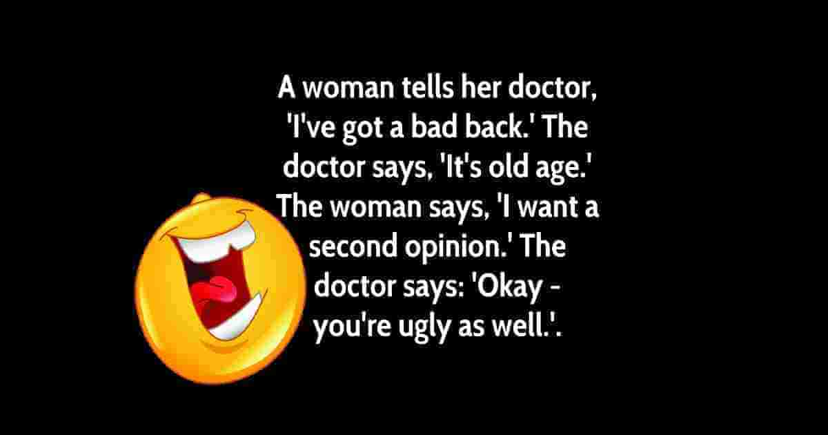A woman went to the doctor and told him she had a BAD BACK. The doctor said,, It's old age. She replied, I'd like a SECOND OPINION. So he said, Okay... you are UGLY TOO.