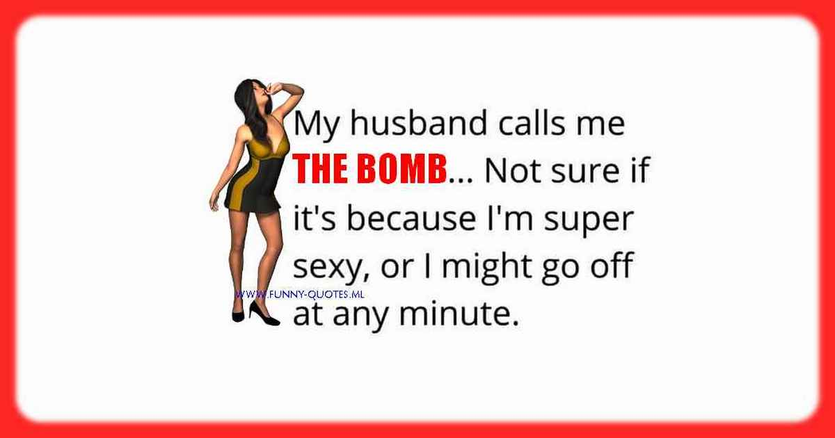 My hubby always calls me THE BOMB. I'm not sure if it is because I am super hot or because I might go off at any time!
