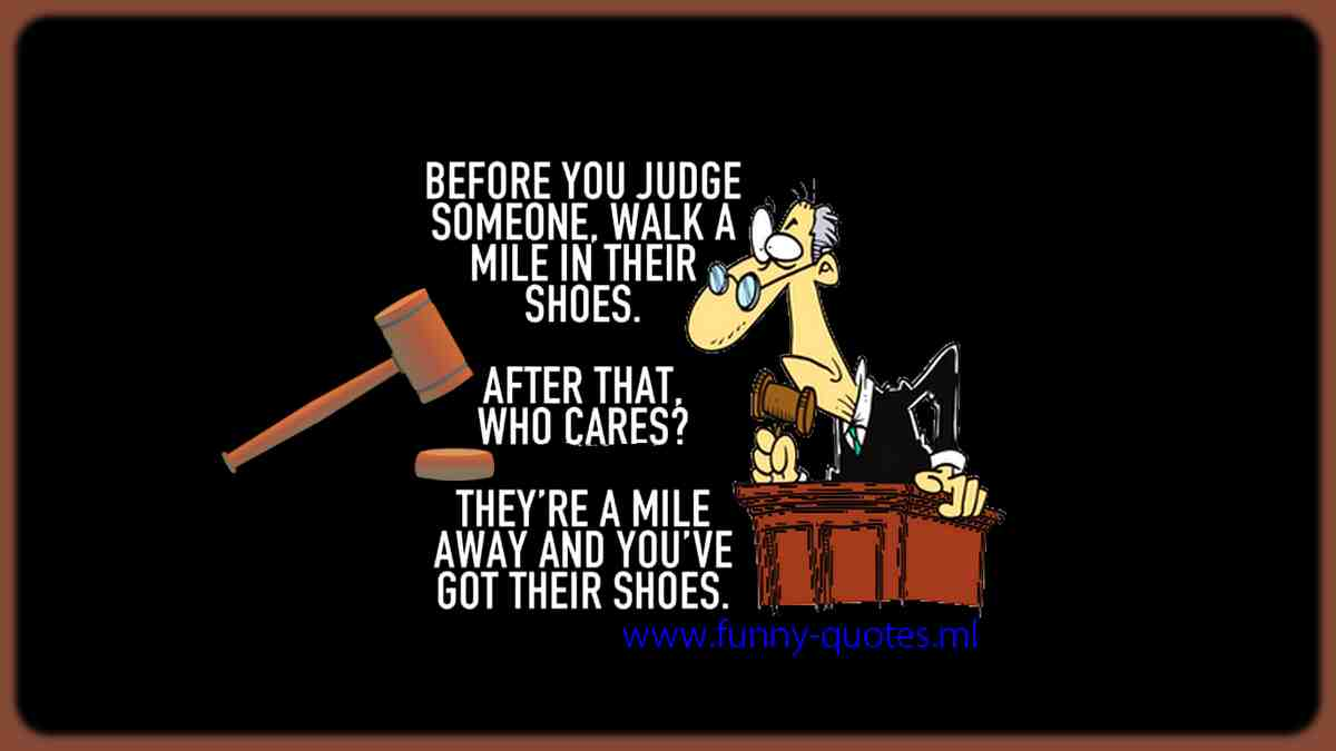 Before judging someone, try walking a mile in their shoes, and after that who cares?! They are mile away and you've also got their shoes!