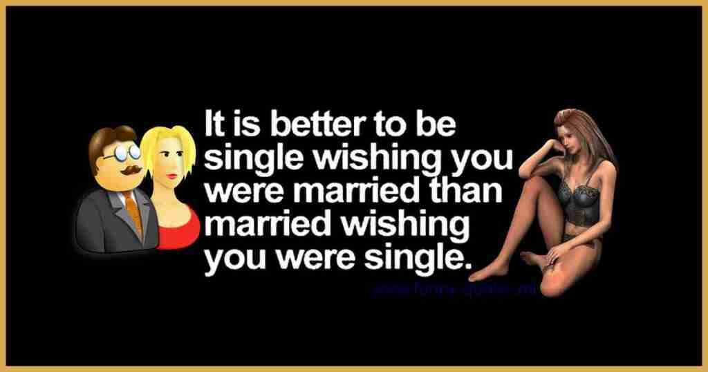 It's much better to be single and wishing you were married that being married wishing you were single!