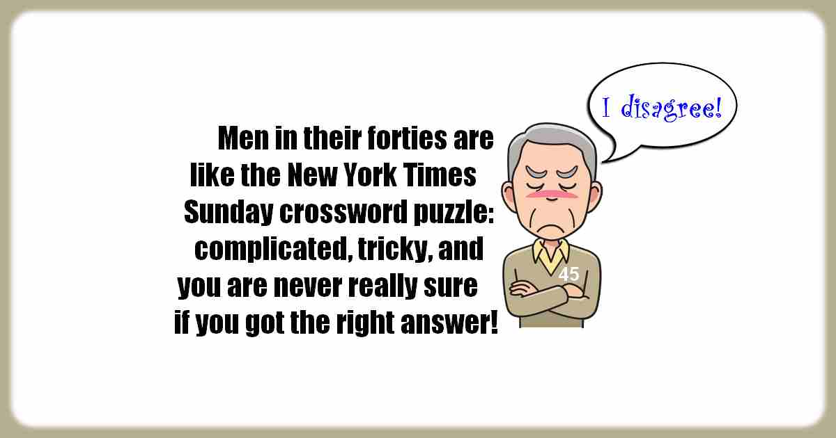When men are in their forties, they are like the New York Sunday crossword puzzle. They're complicated, tricky, and you're never really sure that you got the right answer.