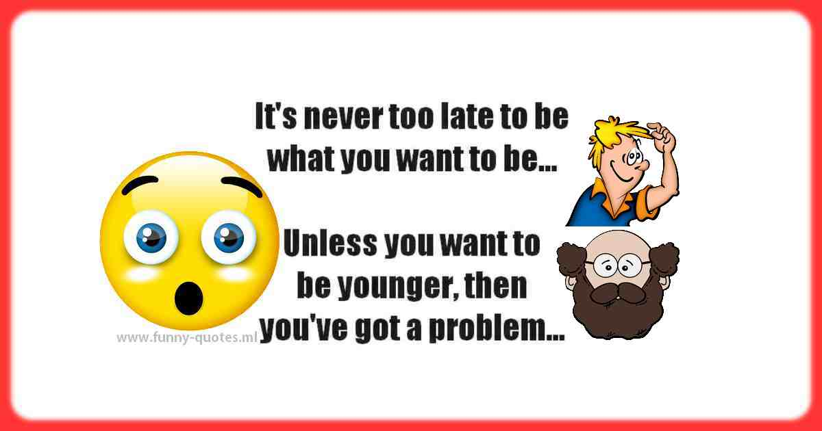 It's never too late for you to be what you want. Unless you want to be younger... then, you have a problem!