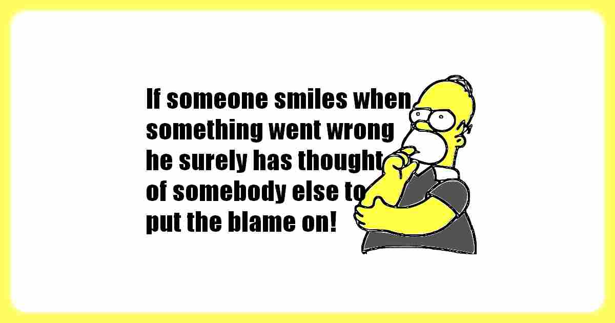 If you see someone smiling when something went wrong, surely this person has thought of somebody else to put the blame on!
