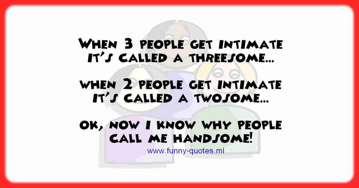 When 3 people get intimate it's called a threesome. When 2 people get intimate it's called a twosome. Now I know why people call me handsome!